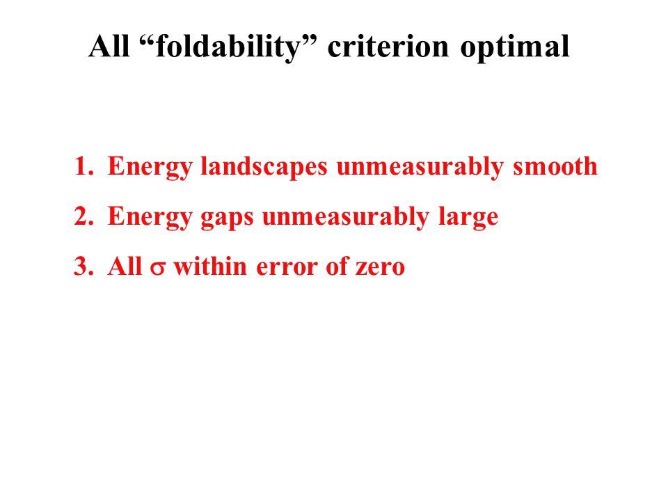 All foldability criterion optimal 1.Energy landscapes unmeasurably smooth 2.Energy gaps unmeasurably large 3.All  within error of zero