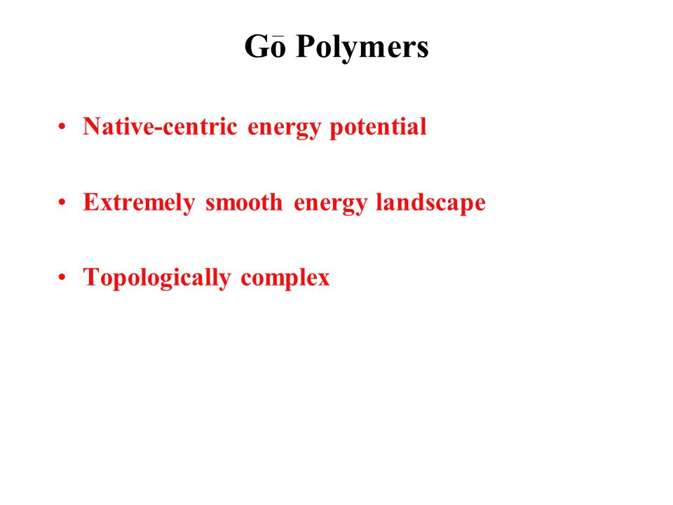 Go Polymers Native-centric energy potential Extremely smooth energy landscape Topologically complex
