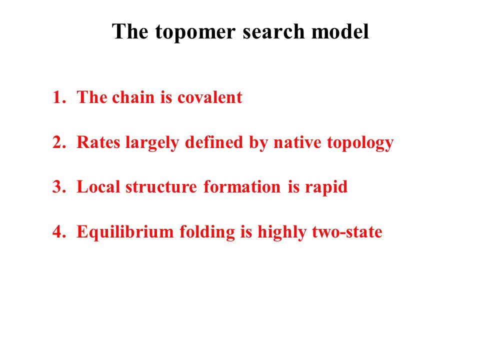 The topomer search model 1.The chain is covalent 2.Rates largely defined by native topology 3.Local structure formation is rapid 4.Equilibrium folding is highly two-state
