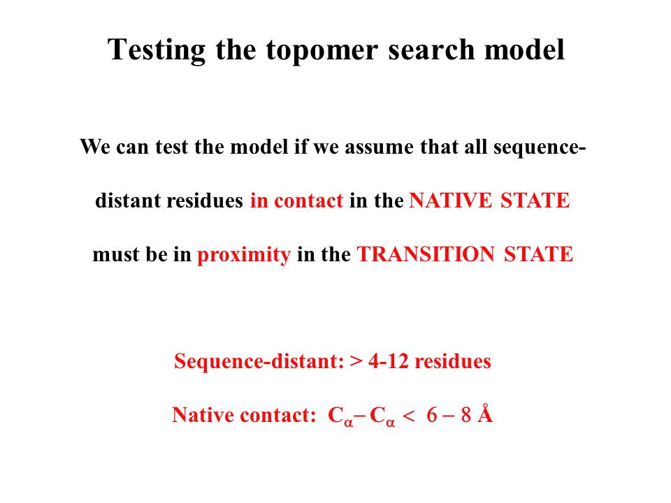 Testing the topomer search model We can test the model if we assume that all sequence- distant residues in contact in the NATIVE STATE must be in proximity in the TRANSITION STATE Sequence-distant: > 4-12 residues Native contact: C    C   Å