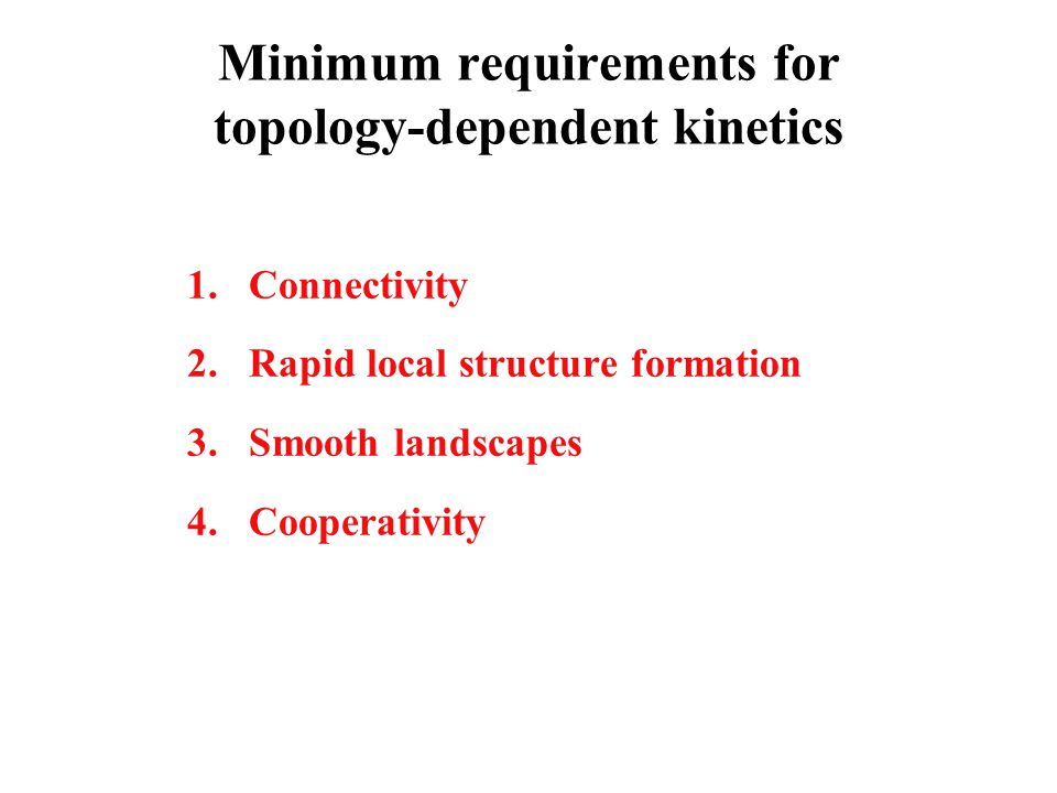 Minimum requirements for topology-dependent kinetics 1.Connectivity 2.Rapid local structure formation 3.Smooth landscapes 4.Cooperativity
