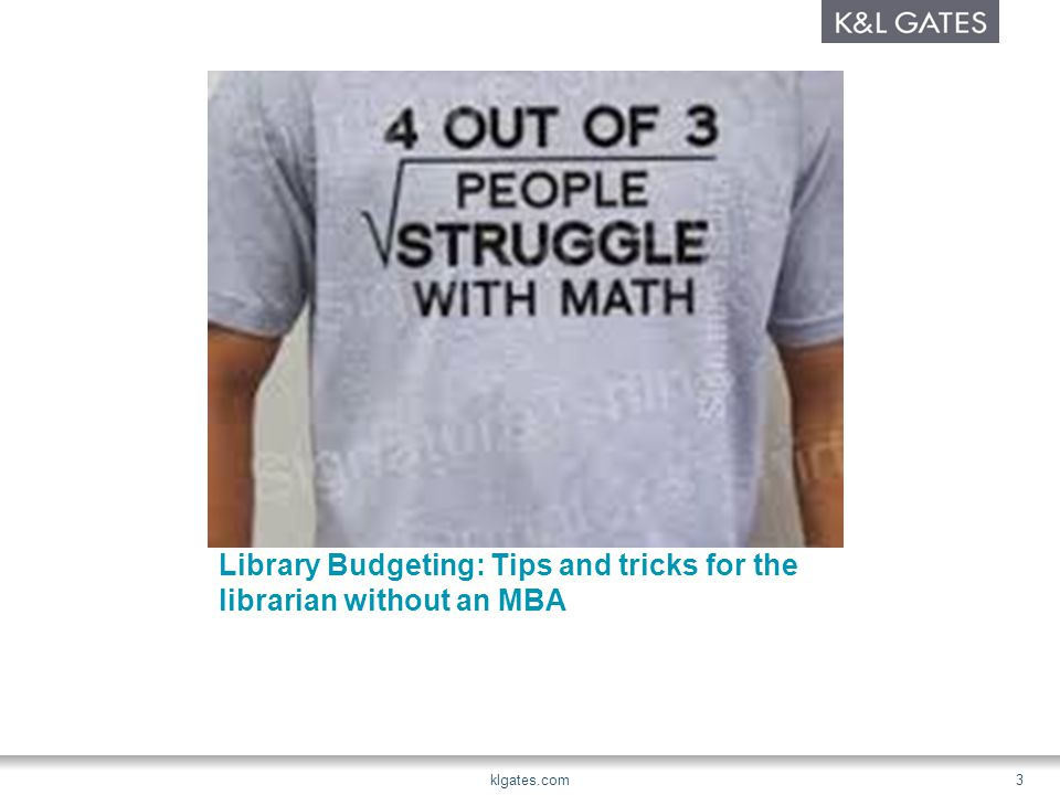 Library Budgeting: Tips and tricks for the librarian without an MBA klgates.com3
