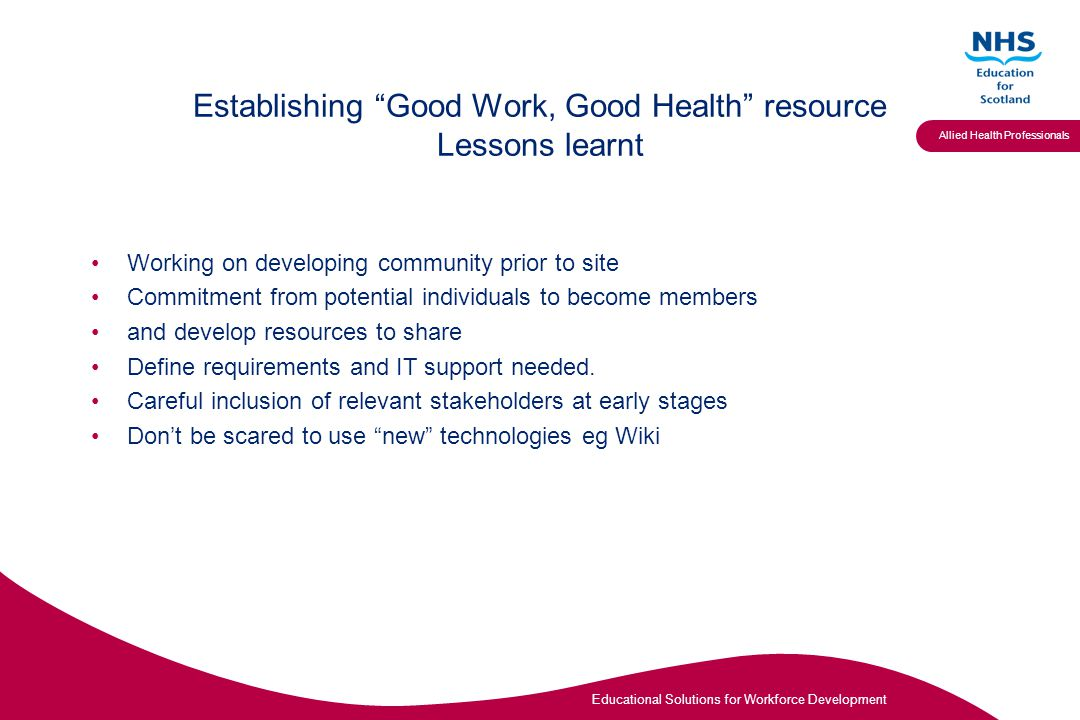 Educational Solutions for Workforce Development Allied Health Professionals Establishing Good Work, Good Health resource Lessons learnt Working on developing community prior to site Commitment from potential individuals to become members and develop resources to share Define requirements and IT support needed.