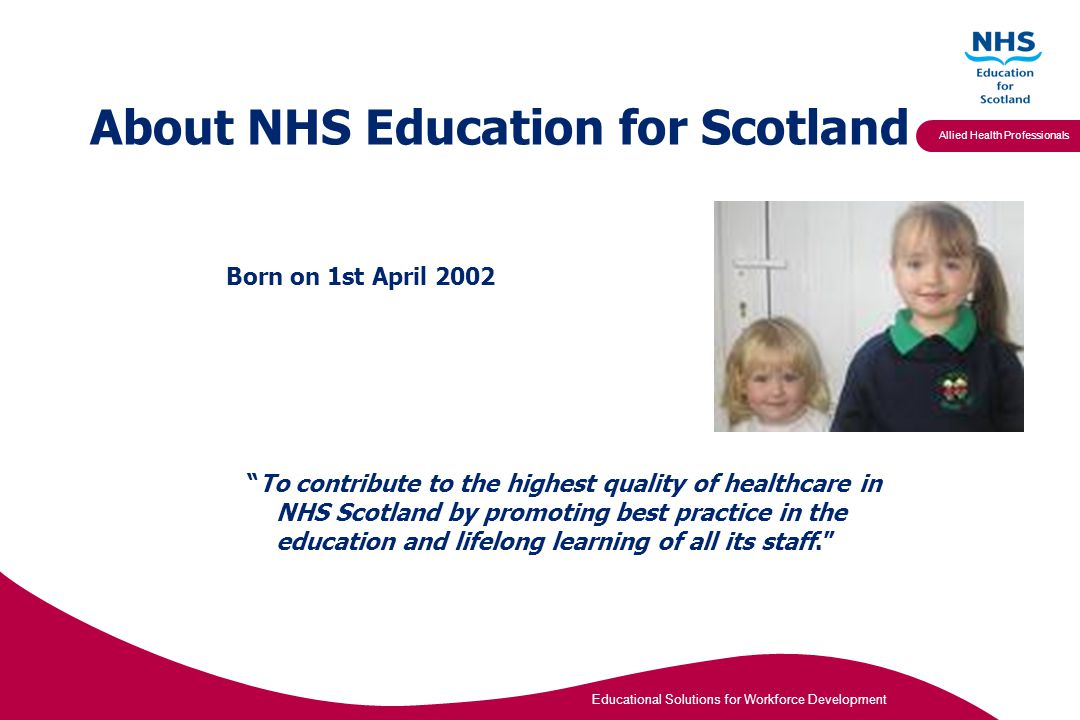 Educational Solutions for Workforce Development Allied Health Professionals About NHS Education for Scotland Born on 1st April 2002 To contribute to the highest quality of healthcare in NHS Scotland by promoting best practice in the education and lifelong learning of all its staff.