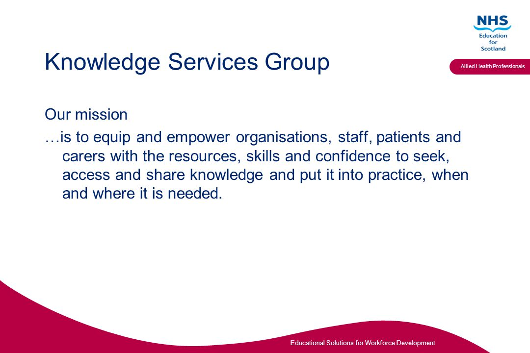 Educational Solutions for Workforce Development Allied Health Professionals Knowledge Services Group Our mission …is to equip and empower organisations, staff, patients and carers with the resources, skills and confidence to seek, access and share knowledge and put it into practice, when and where it is needed.