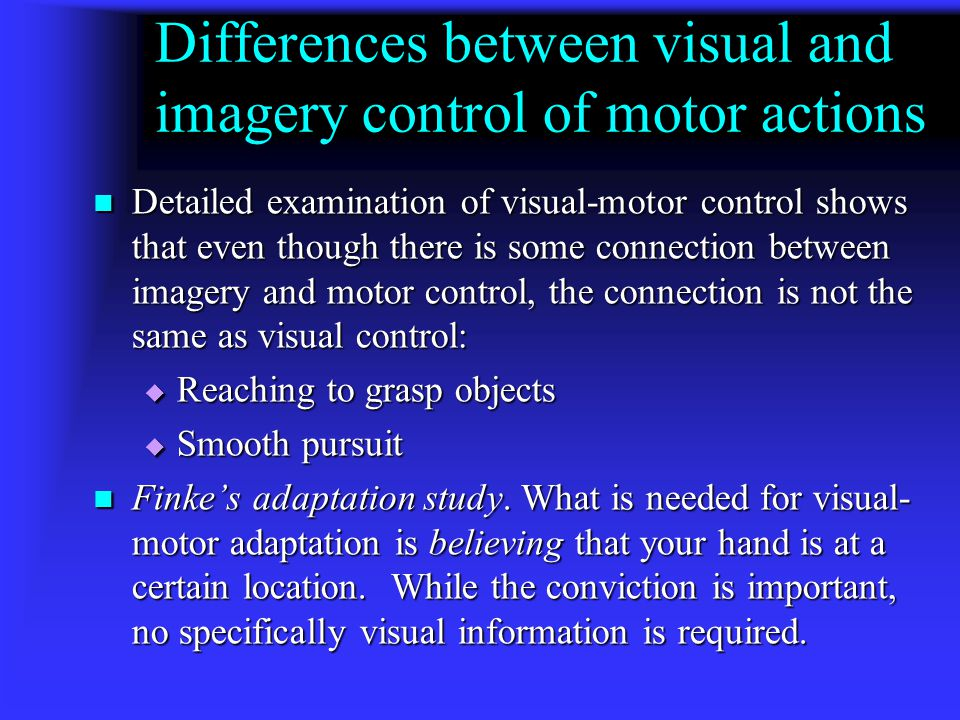 Connection between vision, imagery and motor-control Ronald Finke presented a theory of mental imagery that claims that images feed into the visual sy