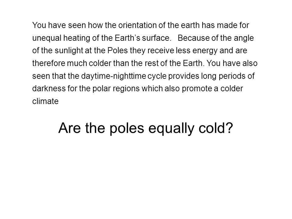 You have seen how the orientation of the earth has made for unequal heating of the Earth's surface. Because of the angle of the sunlight at the Poles