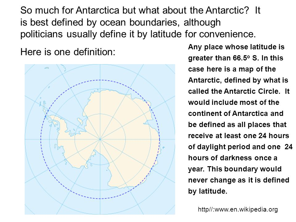 So much for Antarctica but what about the Antarctic? It is best defined by ocean boundaries, although politicians usually define it by latitude for co