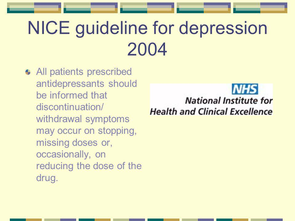 NICE guideline for depression 2004 All patients prescribed antidepressants should be informed that discontinuation/ withdrawal symptoms may occur on stopping, missing doses or, occasionally, on reducing the dose of the drug.