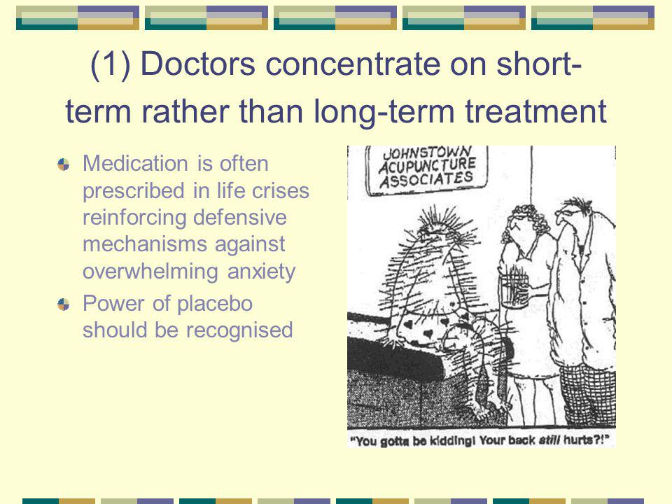 (1) Doctors concentrate on short- term rather than long-term treatment Medication is often prescribed in life crises reinforcing defensive mechanisms against overwhelming anxiety Power of placebo should be recognised