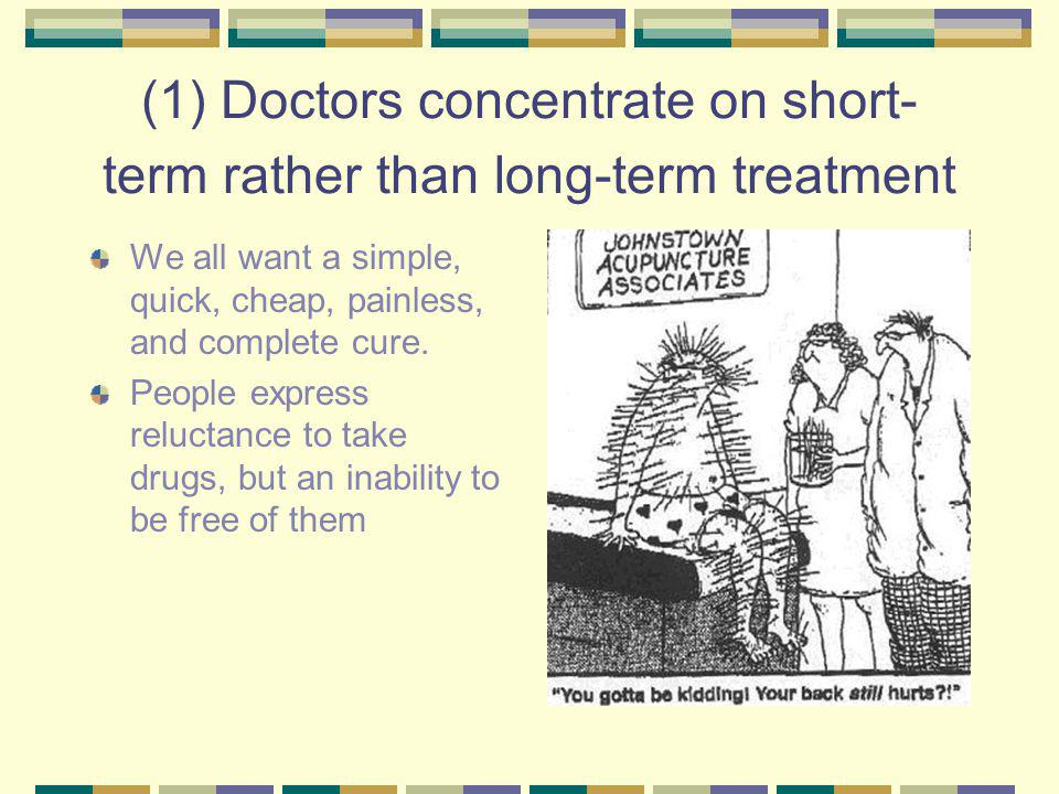 (1) Doctors concentrate on short- term rather than long-term treatment We all want a simple, quick, cheap, painless, and complete cure.
