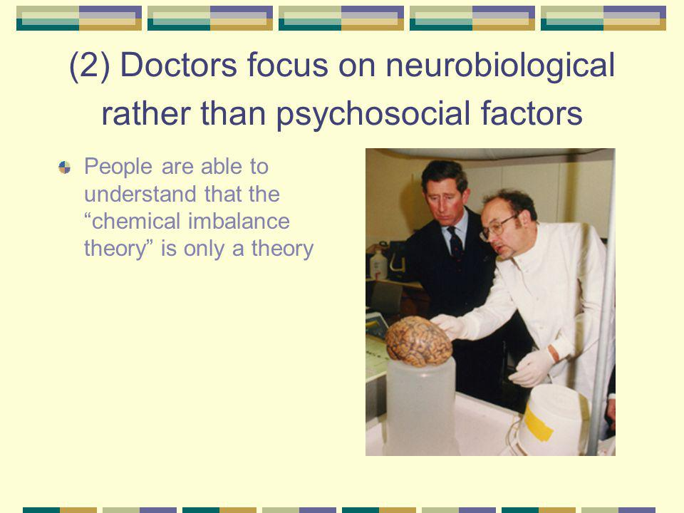 (2) Doctors focus on neurobiological rather than psychosocial factors People are able to understand that the chemical imbalance theory is only a theory