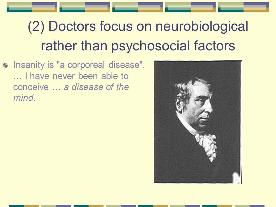 (2) Doctors focus on neurobiological rather than psychosocial factors Insanity is a corporeal disease .