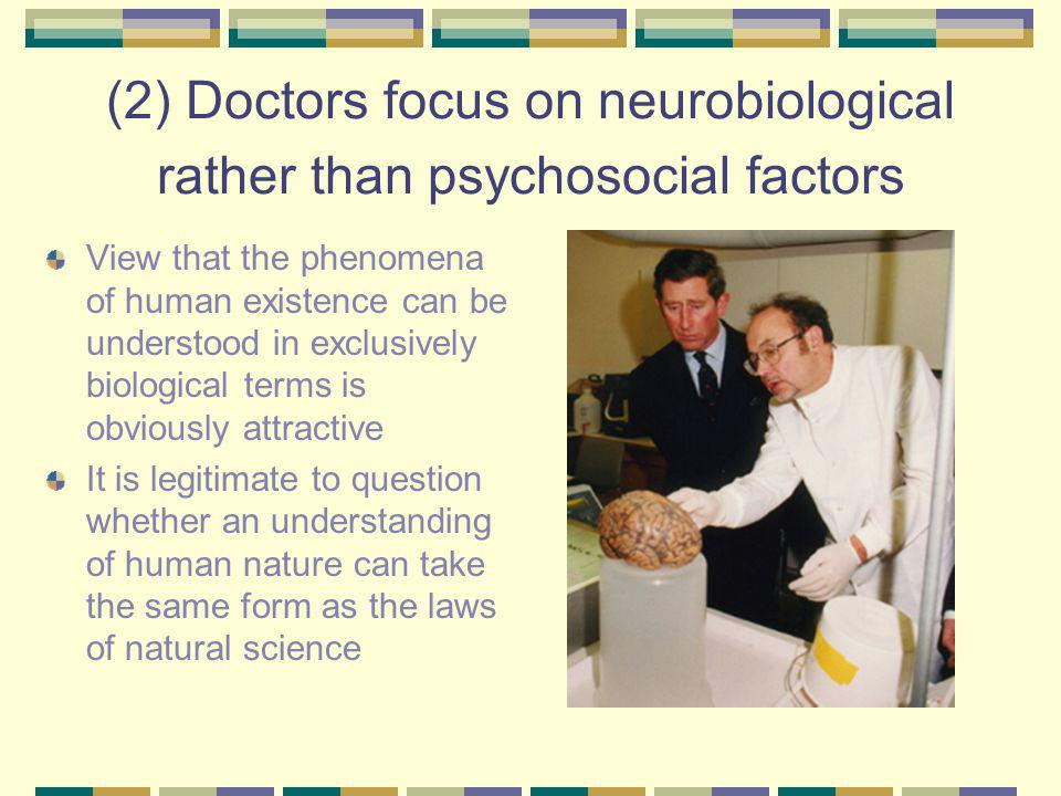 (2) Doctors focus on neurobiological rather than psychosocial factors View that the phenomena of human existence can be understood in exclusively biological terms is obviously attractive It is legitimate to question whether an understanding of human nature can take the same form as the laws of natural science