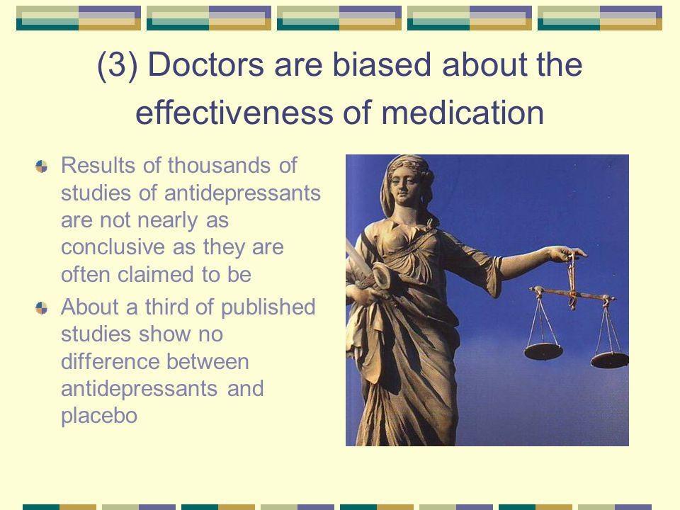 (3) Doctors are biased about the effectiveness of medication Results of thousands of studies of antidepressants are not nearly as conclusive as they are often claimed to be About a third of published studies show no difference between antidepressants and placebo