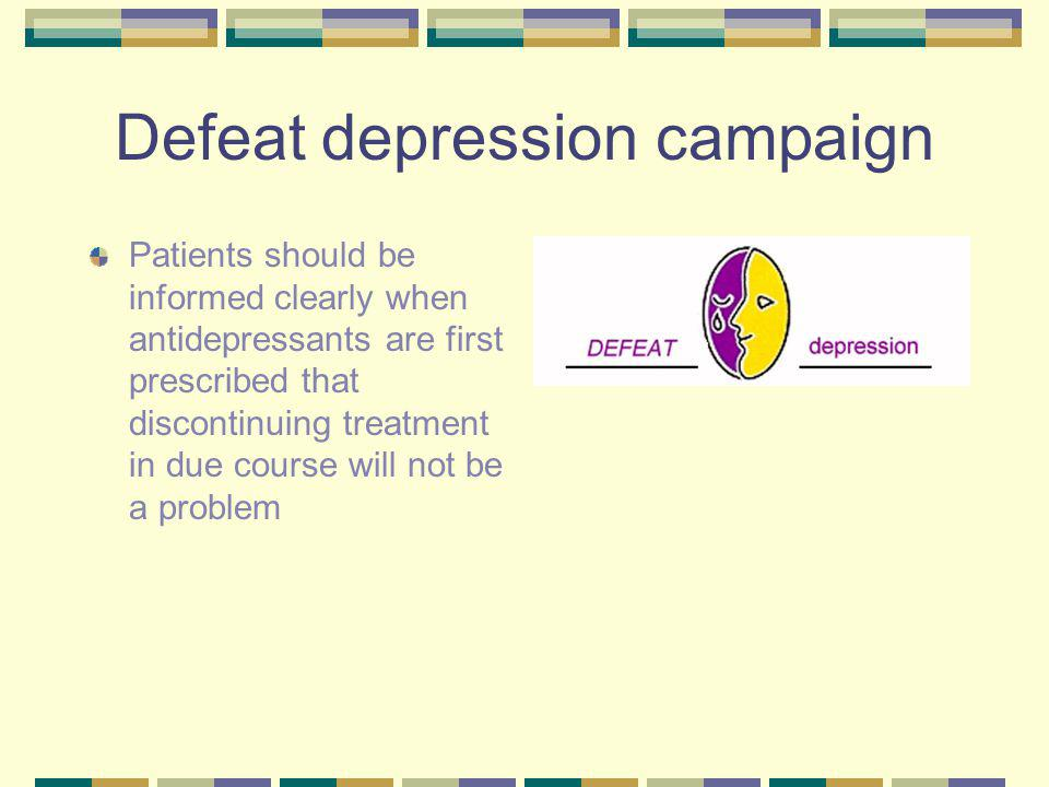 Defeat depression campaign Patients should be informed clearly when antidepressants are first prescribed that discontinuing treatment in due course will not be a problem