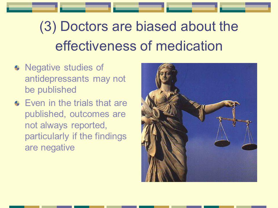 (3) Doctors are biased about the effectiveness of medication Negative studies of antidepressants may not be published Even in the trials that are published, outcomes are not always reported, particularly if the findings are negative