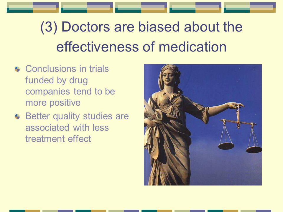 (3) Doctors are biased about the effectiveness of medication Conclusions in trials funded by drug companies tend to be more positive Better quality studies are associated with less treatment effect