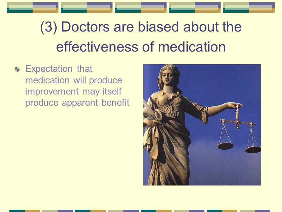 (3) Doctors are biased about the effectiveness of medication Expectation that medication will produce improvement may itself produce apparent benefit