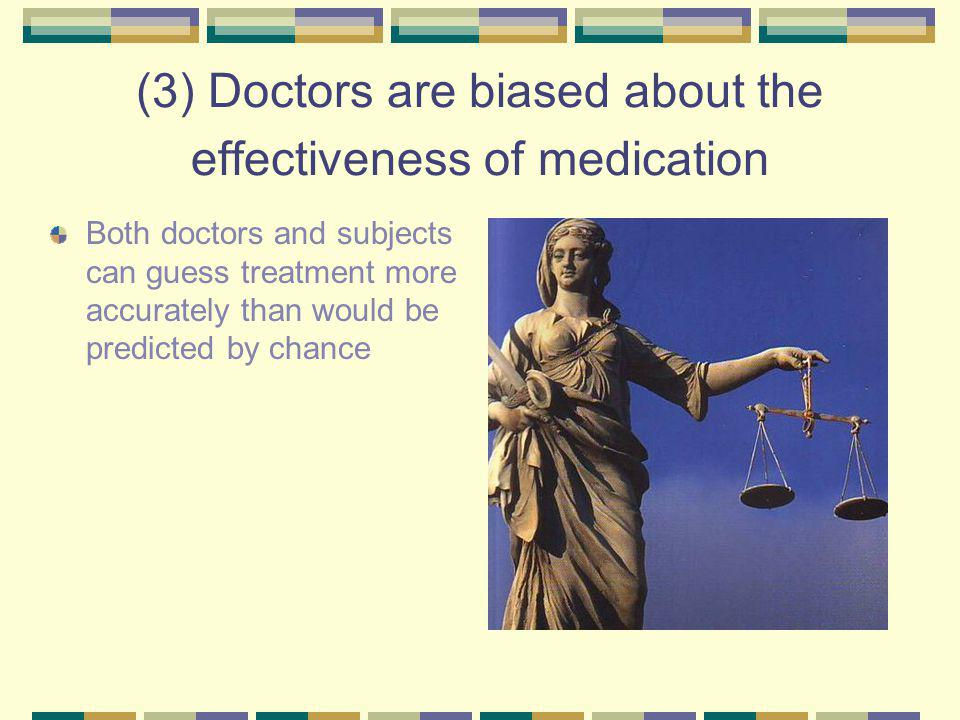 (3) Doctors are biased about the effectiveness of medication Both doctors and subjects can guess treatment more accurately than would be predicted by chance