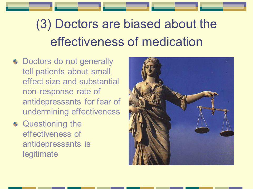 (3) Doctors are biased about the effectiveness of medication Doctors do not generally tell patients about small effect size and substantial non ‑ response rate of antidepressants for fear of undermining effectiveness Questioning the effectiveness of antidepressants is legitimate