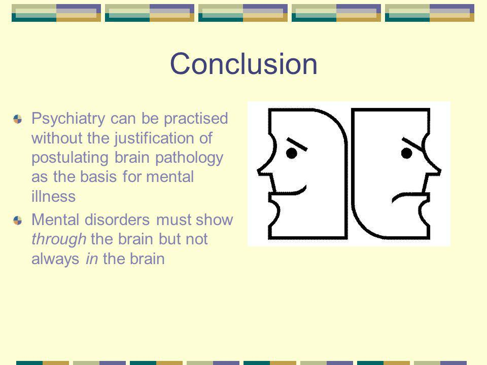 Conclusion Psychiatry can be practised without the justification of postulating brain pathology as the basis for mental illness Mental disorders must show through the brain but not always in the brain