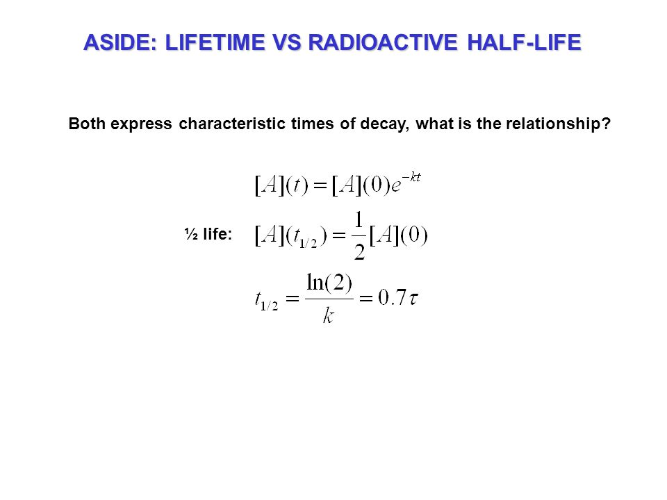 ASIDE: LIFETIME VS RADIOACTIVE HALF-LIFE Both express characteristic times of decay, what is the relationship.