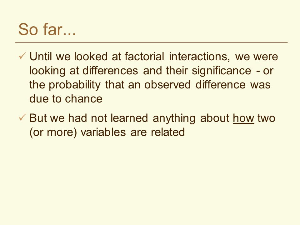 So far... Until we looked at factorial interactions, we were looking at differences and their significance - or the probability that an observed diffe