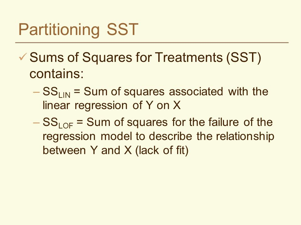Partitioning SST Sums of Squares for Treatments (SST) contains: –SS LIN = Sum of squares associated with the linear regression of Y on X –SS LOF = Sum