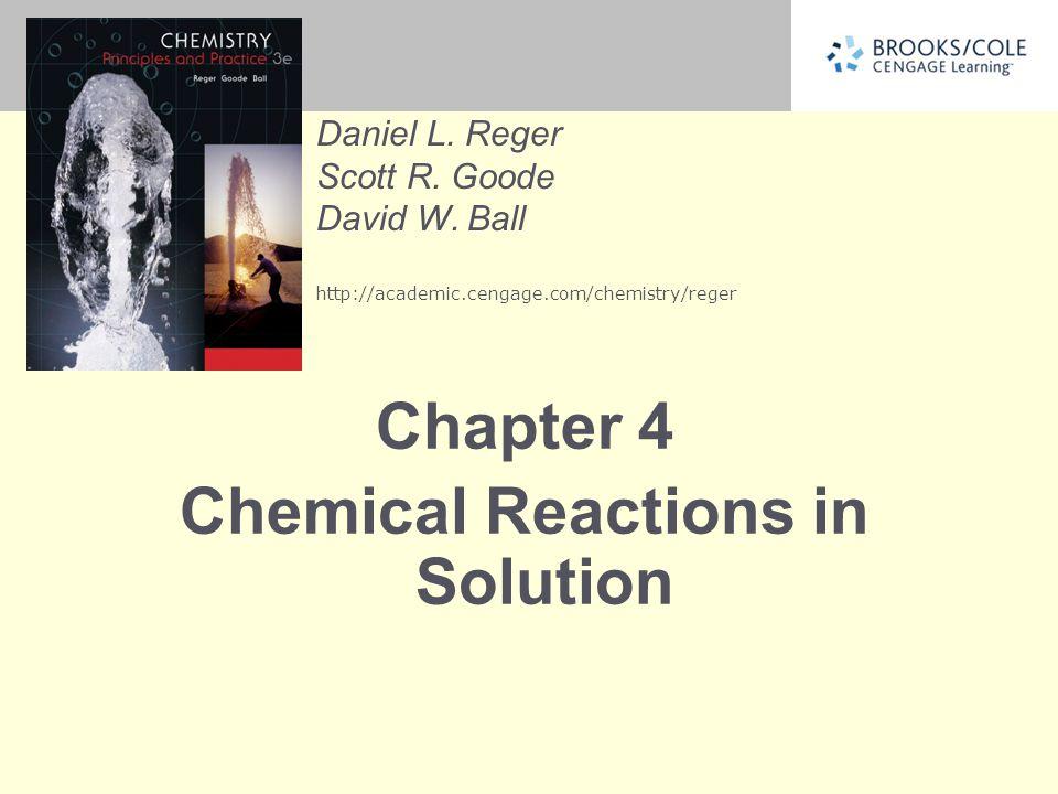 Daniel L. Reger Scott R. Goode David W. Ball http://academic.cengage.com/chemistry/reger Chapter 4 Chemical Reactions in Solution
