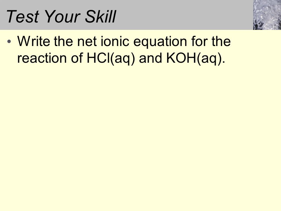 Test Your Skill Write the net ionic equation for the reaction of HCl(aq) and KOH(aq).