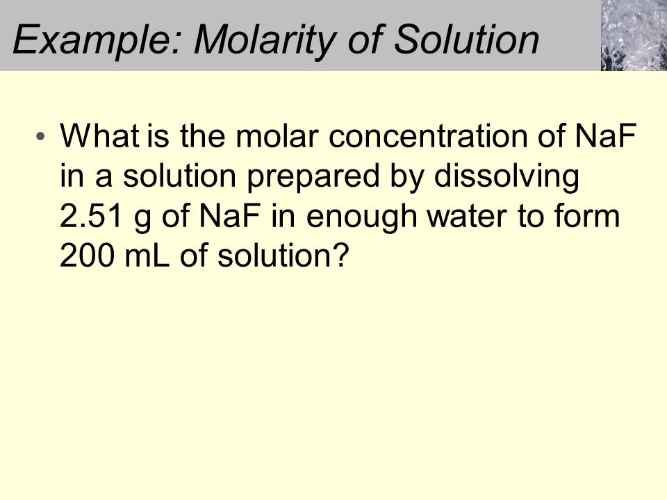 Example: Molarity of Solution What is the molar concentration of NaF in a solution prepared by dissolving 2.51 g of NaF in enough water to form 200 mL of solution