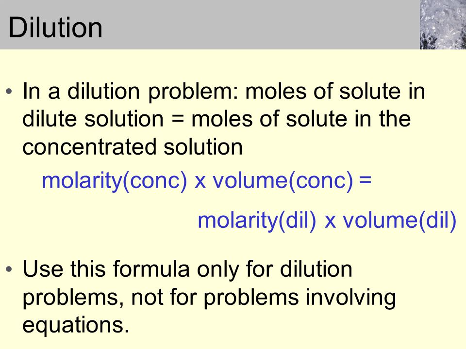 Dilution In a dilution problem: moles of solute in dilute solution = moles of solute in the concentrated solution molarity(conc) x volume(conc) = molarity(dil) x volume(dil) Use this formula only for dilution problems, not for problems involving equations.