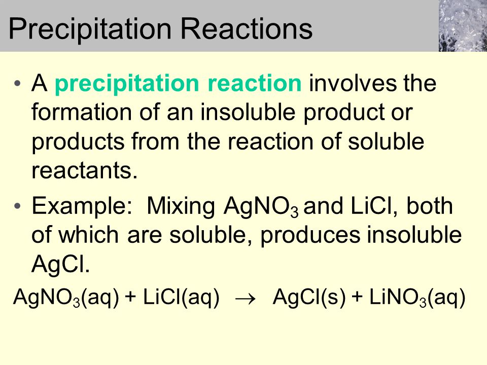 A precipitation reaction involves the formation of an insoluble product or products from the reaction of soluble reactants.