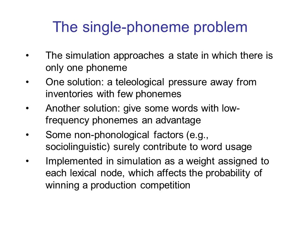 The single-phoneme problem The simulation approaches a state in which there is only one phoneme One solution: a teleological pressure away from invent