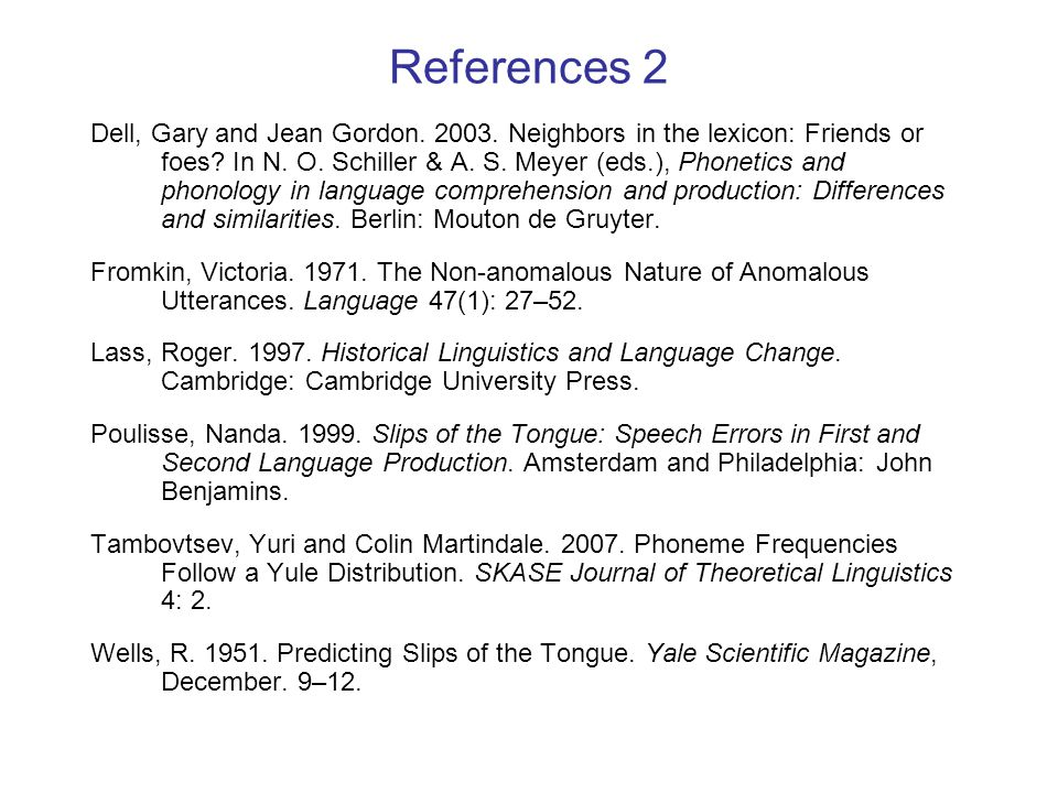 References 2 Dell, Gary and Jean Gordon. 2003. Neighbors in the lexicon: Friends or foes? In N. O. Schiller & A. S. Meyer (eds.), Phonetics and phonol