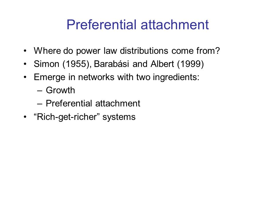 Preferential attachment Where do power law distributions come from? Simon (1955), Barabási and Albert (1999) Emerge in networks with two ingredients: