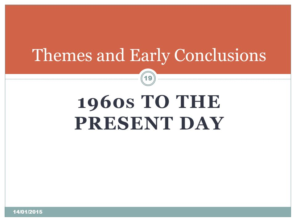 1960 S TO THE PRESENT DAY Themes and Early Conclusions 19 14/01/2015