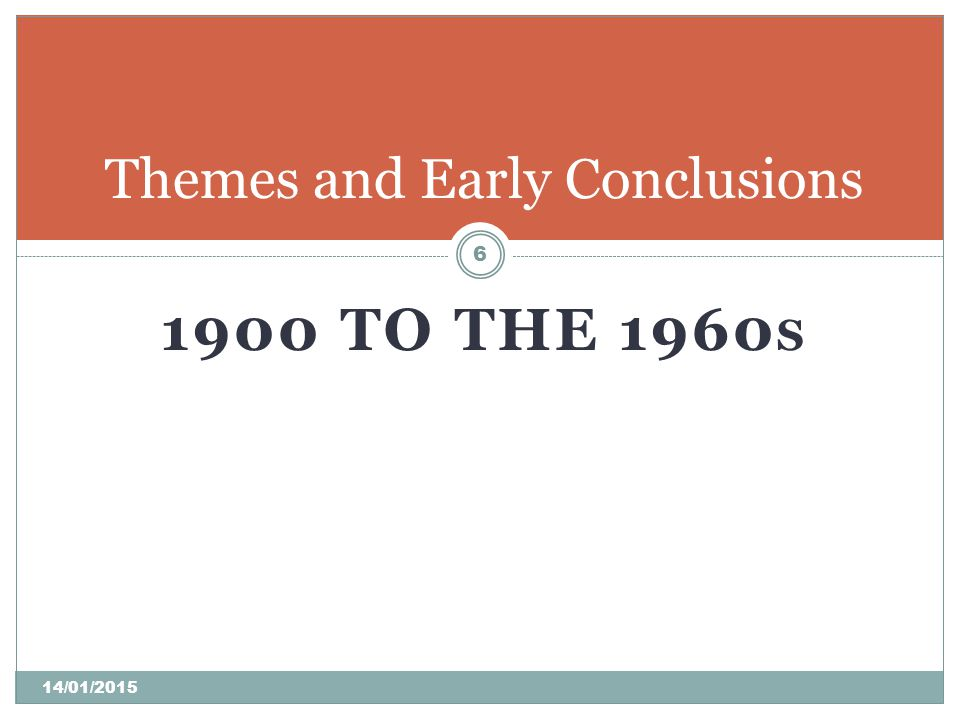 1900 TO THE 1960 S Themes and Early Conclusions 6 14/01/2015