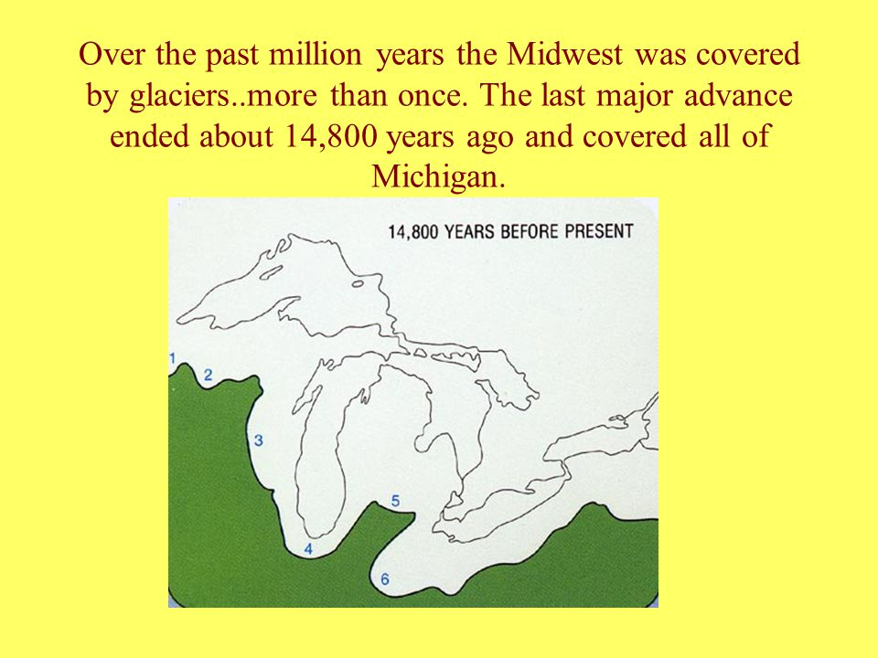 Over the past million years the Midwest was covered by glaciers..more than once. The last major advance ended about 14,800 years ago and covered all o