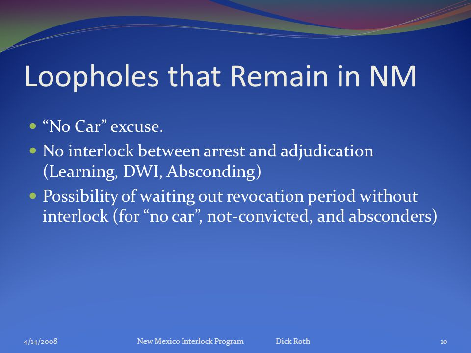 "Loopholes that Remain in NM ""No Car"" excuse. No interlock between arrest and adjudication (Learning, DWI, Absconding) Possibility of waiting out revoc"