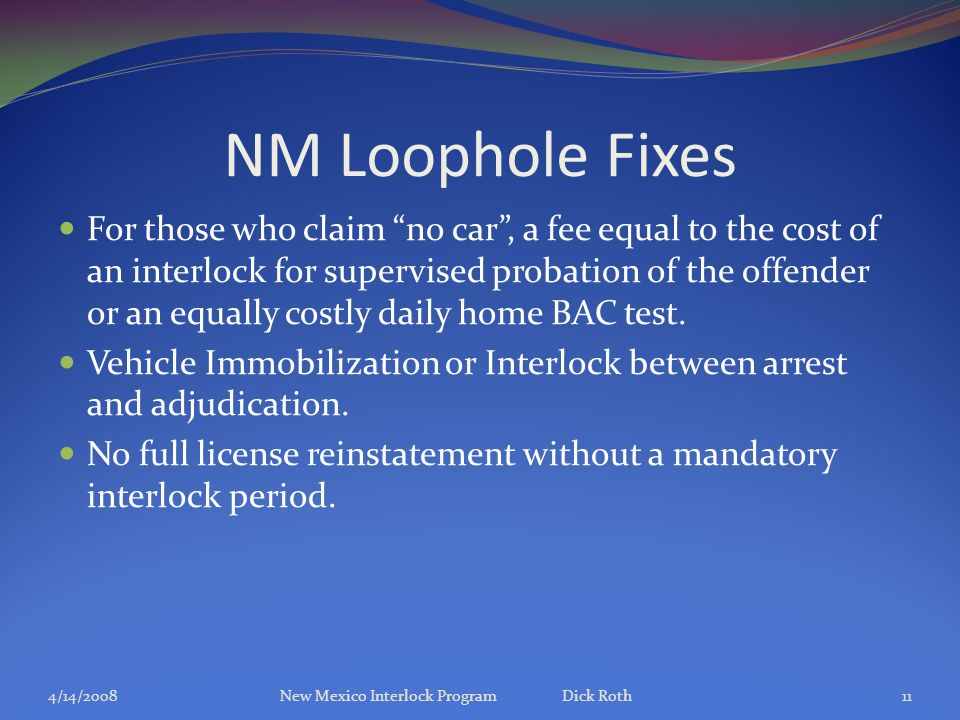 "NM Loophole Fixes For those who claim ""no car"", a fee equal to the cost of an interlock for supervised probation of the offender or an equally costly"