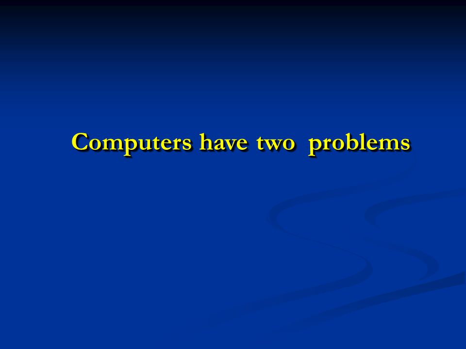 Computers have two problems