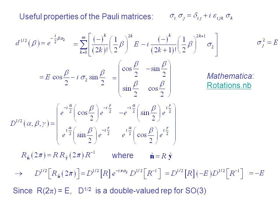 Useful properties of the Pauli matrices: where  Since R(2 π ) = E, D 1/2 is a double-valued rep for SO(3) Mathematica: Rotations.nb Rotations.nb