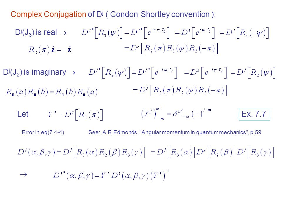 Complex Conjugation of D j ( Condon-Shortley convention ): D j (J 3 ) is real  D j (J 2 ) is imaginary  Let  Ex. 7.7 Error in eq(7.4-4)See: A.R.Edm