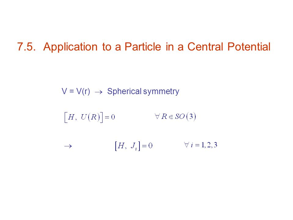 7.5.Application to a Particle in a Central Potential V = V(r)  Spherical symmetry 