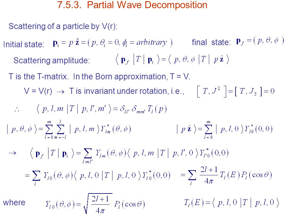 7.5.3. Partial Wave Decomposition Scattering of a particle by V(r): Initial state: final state: Scattering amplitude: T is the T-matrix. In the Born a