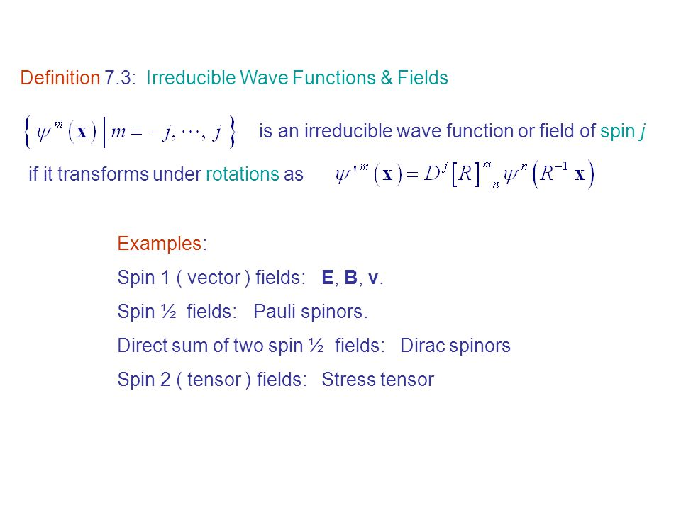 Definition 7.3: Irreducible Wave Functions & Fields is an irreducible wave function or field of spin j if it transforms under rotations as Examples: Spin 1 ( vector ) fields: E, B, v.