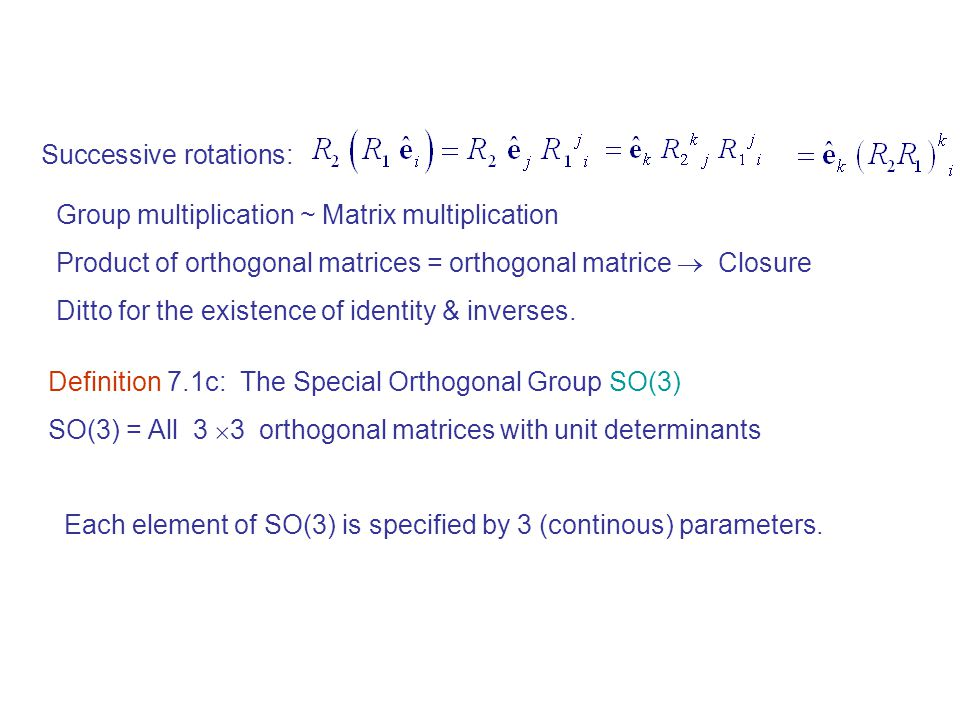 Definition 7.1c:The Special Orthogonal Group SO(3) SO(3) = All 3  3 orthogonal matrices with unit determinants Successive rotations: Group multiplication ~ Matrix multiplication Product of orthogonal matrices = orthogonal matrice  Closure Ditto for the existence of identity & inverses.