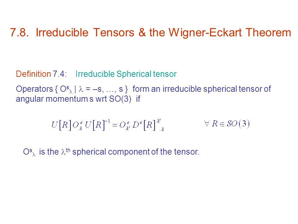 7.8. Irreducible Tensors & the Wigner-Eckart Theorem Definition 7.4:Irreducible Spherical tensor Operators { O s   = –s, …, s } form an irreducible sp